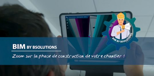 Le BIM by BSolutions - Zoom sur la phase de construction de votre chantier !
