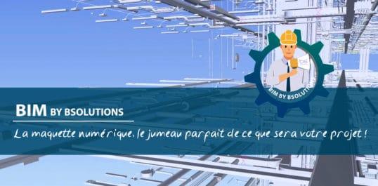 Le BIM by BSolutions – La maquette numérique, le jumeau parfait de ce que sera votre projet !