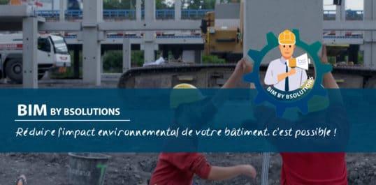 Le BIM by BSolutions – Réduire l'impact environnemental de votre bâtiment, c'est possible !